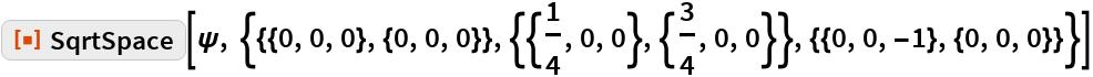 "ResourceFunction[  ""SqrtSpace""][\[Psi], {{{0, 0, 0}, {0, 0, 0}}, {{1/4, 0, 0}, {3/4, 0, 0}}, {{0, 0, -1}, {0, 0, 0}}}]"