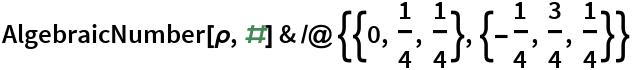AlgebraicNumber[\[Rho], #] & /@ {{0, 1/4, 1/4}, {-(1/4), 3/4, 1/4}}