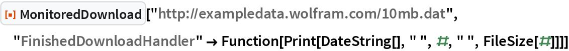 """ResourceFunction[  """"MonitoredDownload""""][""""http://exampledata.wolfram.com/10mb.dat"""", """"FinishedDownloadHandler"""" -> Function[Print[DateString[], """" """", #, """" """", FileSize[#]]]]"""