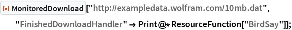 "ResourceFunction[""MonitoredDownload""][   ""http://exampledata.wolfram.com/10mb.dat"", ""FinishedDownloadHandler"" -> Print@*ResourceFunction[""BirdSay""]];"