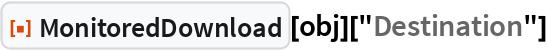 """ResourceFunction[""""MonitoredDownload""""][obj][""""Destination""""]"""