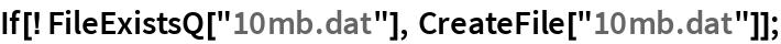 "If[! FileExistsQ[""10mb.dat""], CreateFile[""10mb.dat""]];"