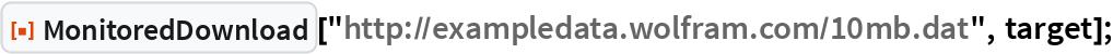 "ResourceFunction[""MonitoredDownload""][   ""http://exampledata.wolfram.com/10mb.dat"", target];"