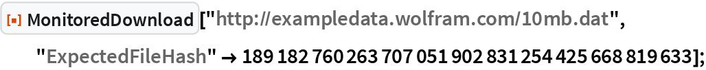 "ResourceFunction[""MonitoredDownload""][   ""http://exampledata.wolfram.com/10mb.dat"", ""ExpectedFileHash"" -> 189182760263707051902831254425668819633];"