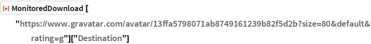 "ResourceFunction[""MonitoredDownload""][   ""https://www.gravatar.com/avatar/13ffa5798071ab8749161239b82f5d2b?\ size=80&default&rating=g""][""Destination""]"