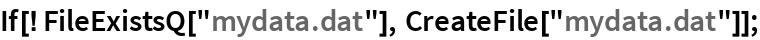 "If[! FileExistsQ[""mydata.dat""], CreateFile[""mydata.dat""]];"