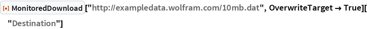"ResourceFunction[""MonitoredDownload""][   ""http://exampledata.wolfram.com/10mb.dat"", OverwriteTarget -> True][""Destination""]"