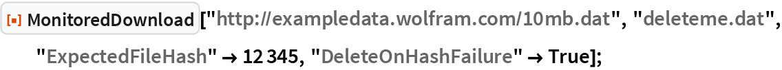 "ResourceFunction[""MonitoredDownload""][   ""http://exampledata.wolfram.com/10mb.dat"", ""deleteme.dat"", ""ExpectedFileHash"" -> 12345, ""DeleteOnHashFailure"" -> True];"
