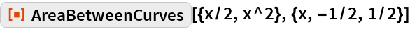"""ResourceFunction[""""AreaBetweenCurves""""][{x/2, x^2}, {x, -1/2, 1/2}]"""