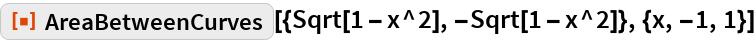 "ResourceFunction[  ""AreaBetweenCurves""][{Sqrt[1 - x^2], -Sqrt[1 - x^2]}, {x, -1, 1}]"
