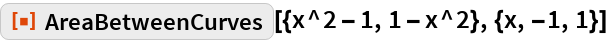"""ResourceFunction[""""AreaBetweenCurves""""][{x^2 - 1, 1 - x^2}, {x, -1, 1}]"""