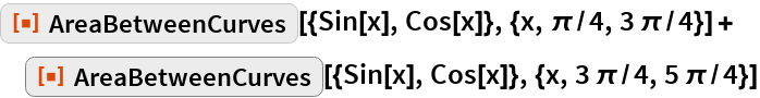 """ResourceFunction[   """"AreaBetweenCurves""""][{Sin[x], Cos[x]}, {x, \[Pi]/4, 3 \[Pi]/4}] + ResourceFunction[   """"AreaBetweenCurves""""][{Sin[x], Cos[x]}, {x, 3 \[Pi]/4, 5 \[Pi]/4}]"""