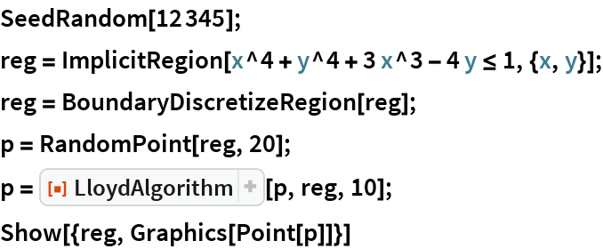 "SeedRandom[12345]; reg = ImplicitRegion[x^4 + y^4 + 3 x^3 - 4 y <= 1, {x, y}]; reg = BoundaryDiscretizeRegion[reg]; p = RandomPoint[reg, 20]; p = ResourceFunction[""LloydAlgorithm""][p, reg, 10]; Show[{reg, Graphics[Point[p]]}]"