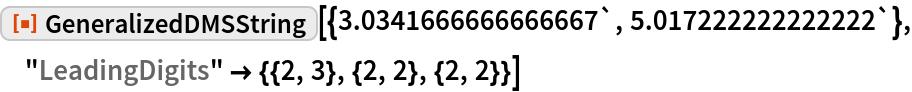 "ResourceFunction[  ""GeneralizedDMSString""][{3.0341666666666667`, 5.017222222222222`}, ""LeadingDigits"" -> {{2, 3}, {2, 2}, {2, 2}}]"