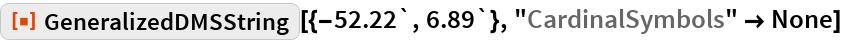 """ResourceFunction[""""GeneralizedDMSString""""][{-52.22`, 6.89`}, """"CardinalSymbols"""" -> None]"""
