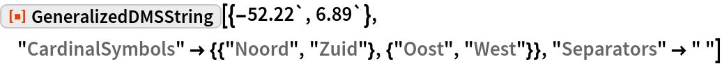 "ResourceFunction[""GeneralizedDMSString""][{-52.22`, 6.89`}, ""CardinalSymbols"" -> {{""Noord"", ""Zuid""}, {""Oost"", ""West""}}, ""Separators"" -> "" ""]"