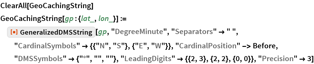 "ClearAll[GeoCachingString] GeoCachingString[gp : {lat_, lon_}] := ResourceFunction[""GeneralizedDMSString""][gp, ""DegreeMinute"", ""Separators"" -> "" "", ""CardinalSymbols"" -> {{""N"", ""S""}, {""E"", ""W""}}, ""CardinalPosition"" -> Before, ""DMSSymbols"" -> {""\[Degree]"", """", """"},    ""LeadingDigits"" -> {{2, 3}, {2, 2}, {0, 0}}, ""Precision"" -> 3]"