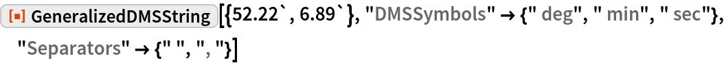 "ResourceFunction[""GeneralizedDMSString""][{52.22`, 6.89`}, ""DMSSymbols"" -> {"" deg"", "" min"", "" sec""}, ""Separators"" -> {"" "", "", ""}]"