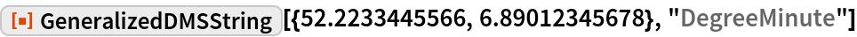 "ResourceFunction[  ""GeneralizedDMSString""][{52.2233445566, 6.89012345678}, ""DegreeMinute""]"