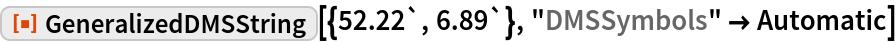"ResourceFunction[""GeneralizedDMSString""][{52.22`, 6.89`}, ""DMSSymbols"" -> Automatic]"