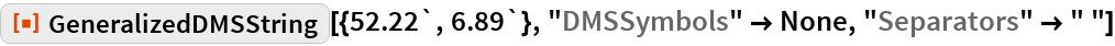 "ResourceFunction[""GeneralizedDMSString""][{52.22`, 6.89`}, ""DMSSymbols"" -> None, ""Separators"" -> "" ""]"