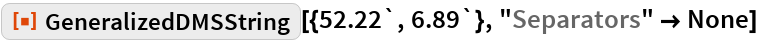 "ResourceFunction[""GeneralizedDMSString""][{52.22`, 6.89`}, ""Separators"" -> None]"
