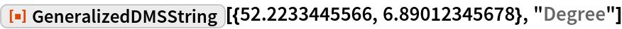"""ResourceFunction[  """"GeneralizedDMSString""""][{52.2233445566, 6.89012345678}, """"Degree""""]"""