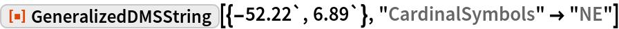 "ResourceFunction[""GeneralizedDMSString""][{-52.22`, 6.89`}, ""CardinalSymbols"" -> ""NE""]"