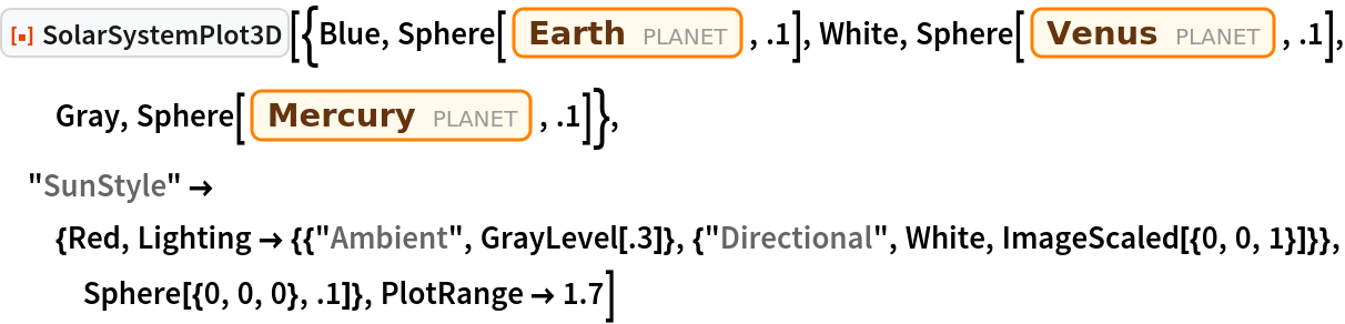 """ResourceFunction[  """"SolarSystemPlot3D""""][{Blue, Sphere[Entity[""""Planet"""", """"Earth""""], .1], White, Sphere[Entity[""""Planet"""", """"Venus""""], .1], Gray, Sphere[Entity[""""Planet"""", """"Mercury""""], .1]}, """"SunStyle"""" -> {Red, Lighting -> {{""""Ambient"""", GrayLevel[.3]}, {""""Directional"""", White, ImageScaled[{0, 0, 1}]}}, Sphere[{0, 0, 0}, .1]}, PlotRange -> 1.7]"""