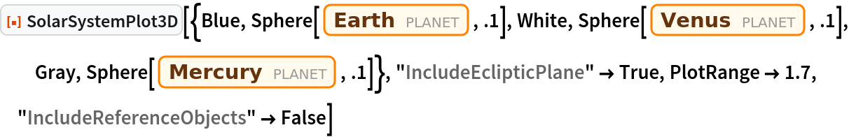 """ResourceFunction[  """"SolarSystemPlot3D""""][{Blue, Sphere[Entity[""""Planet"""", """"Earth""""], .1], White, Sphere[Entity[""""Planet"""", """"Venus""""], .1], Gray, Sphere[Entity[""""Planet"""", """"Mercury""""], .1]}, """"IncludeEclipticPlane"""" -> True, PlotRange -> 1.7, """"IncludeReferenceObjects"""" -> False]"""