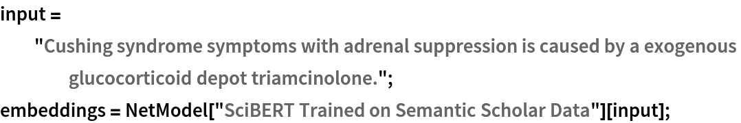 """input = """"Cushing syndrome symptoms with adrenal suppression is caused \ by a exogenous glucocorticoid depot triamcinolone.""""; embeddings = NetModel[""""SciBERT Trained on Semantic Scholar Data""""][input];"""