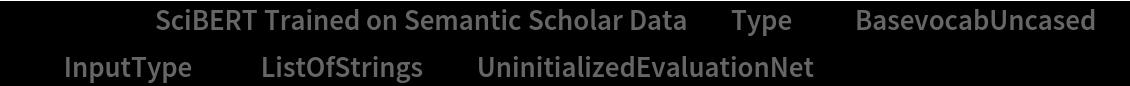 "NetModel[{""SciBERT Trained on Semantic Scholar Data"", ""Type"" -> ""BasevocabUncased"", ""InputType"" -> ""ListOfStrings""}, ""UninitializedEvaluationNet""]"