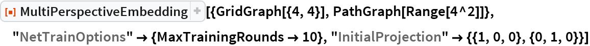 "ResourceFunction[  ""MultiPerspectiveEmbedding""][{GridGraph[{4, 4}], PathGraph[Range[4^2]]}, ""NetTrainOptions"" -> {MaxTrainingRounds -> 10}, ""InitialProjection"" -> {{1, 0, 0}, {0, 1, 0}}]"