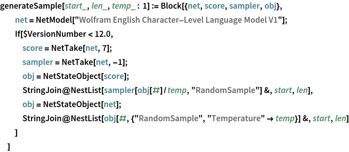 """generateSample[start_, len_, temp_ : 1] := Block[{net, score, sampler, obj},   net = NetModel[     """"Wolfram English Character-Level Language Model V1""""];   If[$VersionNumber < 12.0,    score = NetTake[net, 7];    sampler = NetTake[net, -1];    obj = NetStateObject[score];    StringJoin@     NestList[sampler[obj[#]/temp, """"RandomSample""""] &, start, len],    obj = NetStateObject[net];    StringJoin@     NestList[obj[#, {""""RandomSample"""", """"Temperature"""" -> temp}] &, start,       len]    ]   ]"""