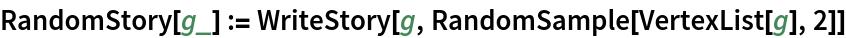 RandomStory[g_] := WriteStory[g, RandomSample[VertexList[g], 2]]