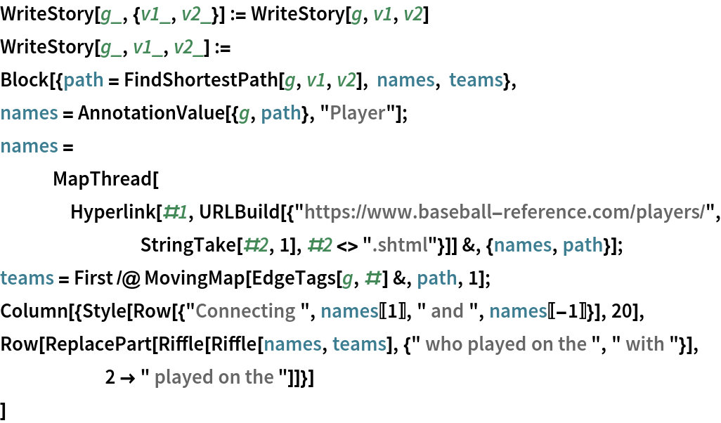 """WriteStory[g_, {v1_, v2_}] := WriteStory[g, v1, v2] WriteStory[g_, v1_, v2_] := Block[{path = FindShortestPath[g, v1, v2], names, teams},   names = AnnotationValue[{g, path}, """"Player""""];   names = MapThread[     Hyperlink[#1, URLBuild[{""""https://www.baseball-reference.com/players/"""", StringTake[#2, 1], #2 <> """".shtml""""}]] &, {names, path}];   teams = First /@ MovingMap[EdgeTags[g, #] &, path, 1];   Column[{Style[      Row[{""""Connecting """", names[[1]], """" and """", names[[-1]]}], 20],     Row[ReplacePart[       Riffle[Riffle[names, teams], {"""" who played on the """", """" with """"}],        2 -> """" played on the """"]]}]   ]"""