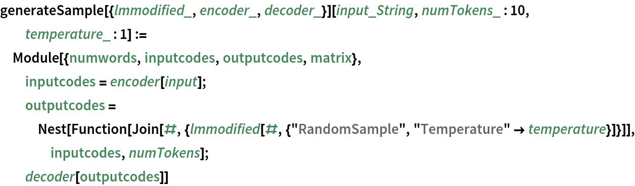 "generateSample[{lmmodified_, encoder_, decoder_}][input_String, numTokens_ : 10, temperature_ : 1] := Module[{numwords, inputcodes, outputcodes, matrix},   inputcodes = encoder[input];   outputcodes = Nest[Function[      Join[#, {lmmodified[#, {""RandomSample"", ""Temperature"" -> temperature}]}]], inputcodes, numTokens];   decoder[outputcodes]]"