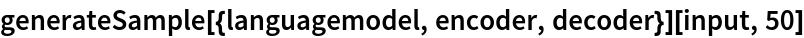 generateSample[{languagemodel, encoder, decoder}][input, 50]