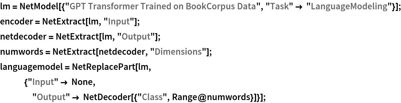 "lm = NetModel[{""GPT Transformer Trained on BookCorpus Data"", ""Task"" -> ""LanguageModeling""}]; encoder = NetExtract[lm, ""Input""]; netdecoder = NetExtract[lm, ""Output""]; numwords = NetExtract[netdecoder, ""Dimensions""]; languagemodel = NetReplacePart[lm,    {""Input"" -> None,     ""Output"" -> NetDecoder[{""Class"", Range@numwords}]}];"