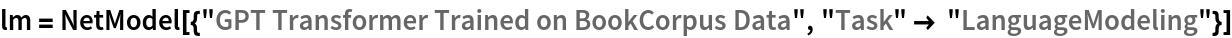 "lm = NetModel[{""GPT Transformer Trained on BookCorpus Data"", ""Task"" -> ""LanguageModeling""}]"