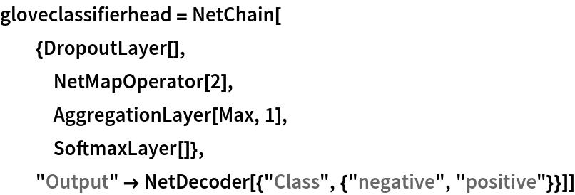 "gloveclassifierhead = NetChain[   {DropoutLayer[],    NetMapOperator[2],    AggregationLayer[Max, 1],    SoftmaxLayer[]},   ""Output"" -> NetDecoder[{""Class"", {""negative"", ""positive""}}]]"
