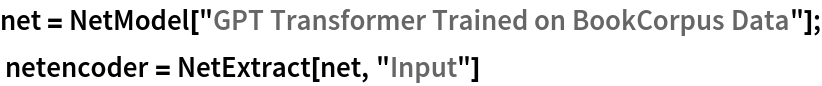 "net = NetModel[""GPT Transformer Trained on BookCorpus Data""];  netencoder = NetExtract[net, ""Input""]"