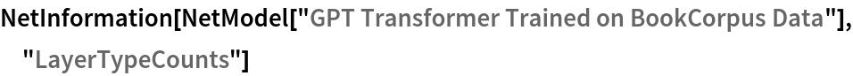 "NetInformation[  NetModel[""GPT Transformer Trained on BookCorpus Data""], \ ""LayerTypeCounts""]"