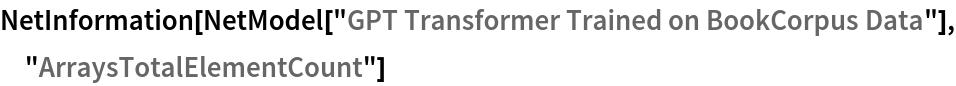 "NetInformation[  NetModel[""GPT Transformer Trained on BookCorpus Data""], \ ""ArraysTotalElementCount""]"