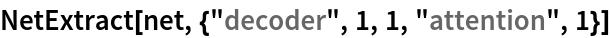 "NetExtract[net, {""decoder"", 1, 1, ""attention"", 1}]"