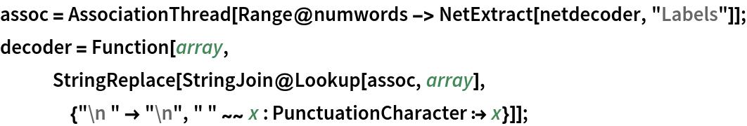 "assoc = AssociationThread[    Range@numwords -> NetExtract[netdecoder, ""Labels""]]; decoder = Function[array,    StringReplace[     StringJoin@Lookup[assoc, array], {""\n "" -> ""\n"", "" "" ~~ x : PunctuationCharacter :> x}]];"