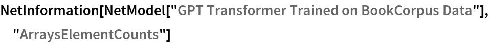 "NetInformation[  NetModel[""GPT Transformer Trained on BookCorpus Data""], \ ""ArraysElementCounts""]"
