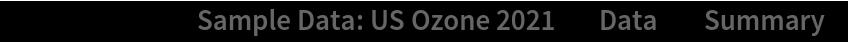 "ResourceData[\!\(\* TagBox[""\""\<Sample Data: US Ozone 2021\>\"""", #& , BoxID -> ""ResourceTag-Sample Data: US Ozone 2021-Input"", AutoDelete->True]\), ""Data""][""Summary""]"