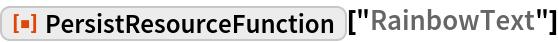 "ResourceFunction[""PersistResourceFunction""][""RainbowText""]"