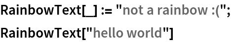 """RainbowText[_] := """"not a rainbow :(""""; RainbowText[""""hello world""""]"""